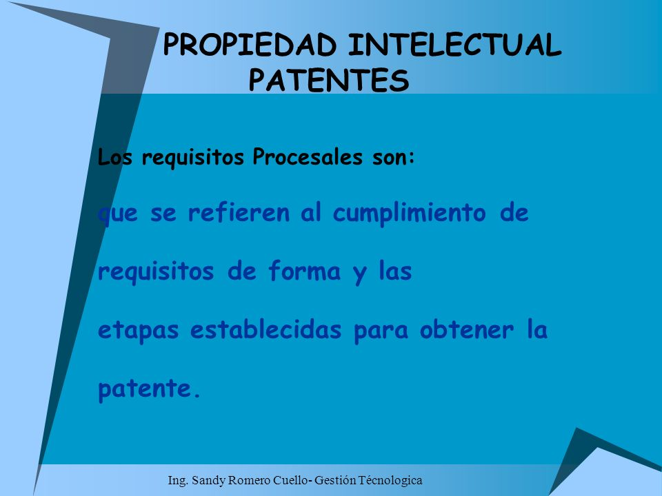 Ing. Sandy Romero Cuello- Gestión Técnologica PROPIEDAD INTELECTUAL PATENTES Los requisitos Procesales son: que se refieren al cumplimiento de requisi