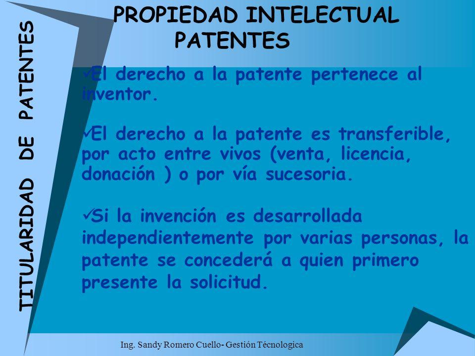 Ing. Sandy Romero Cuello- Gestión Técnologica PROPIEDAD INTELECTUAL PATENTES El derecho a la patente pertenece al inventor. El derecho a la patente es