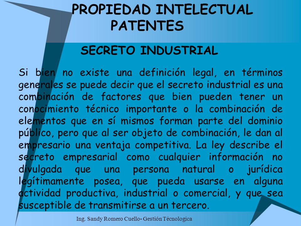 Ing. Sandy Romero Cuello- Gestión Técnologica PROPIEDAD INTELECTUAL PATENTES SECRETO INDUSTRIAL Si bien no existe una definición legal, en términos ge
