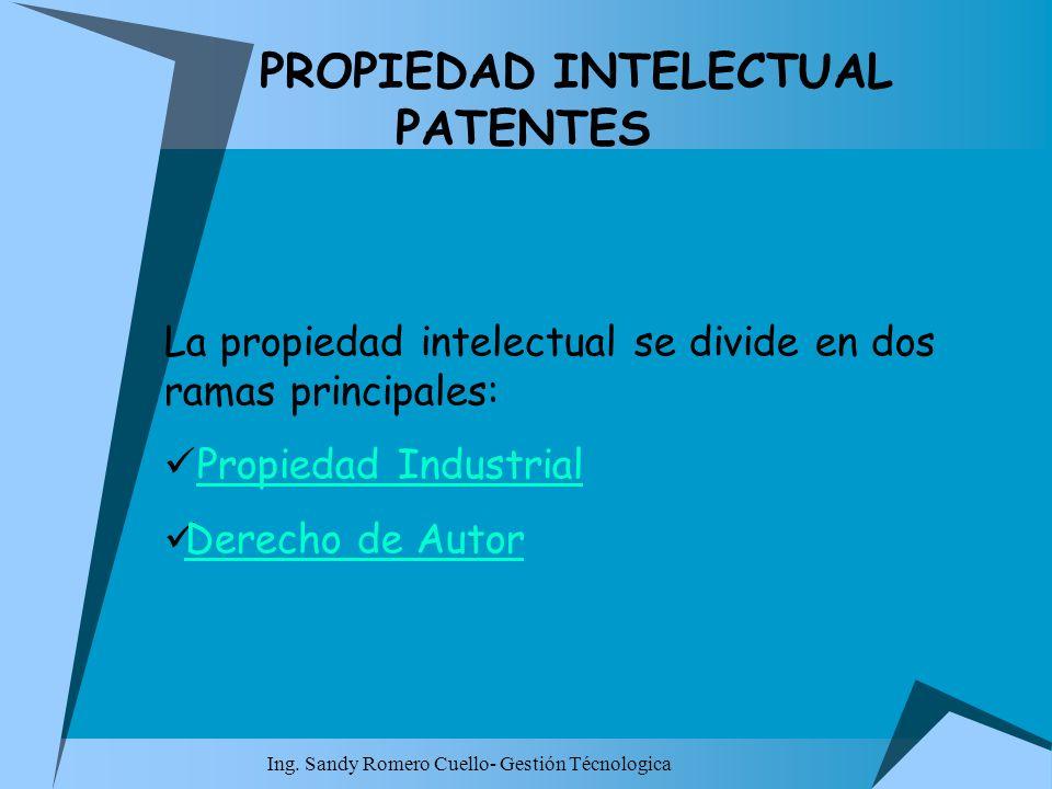 Ing. Sandy Romero Cuello- Gestión Técnologica PROPIEDAD INTELECTUAL PATENTES La propiedad intelectual se divide en dos ramas principales: Propiedad In