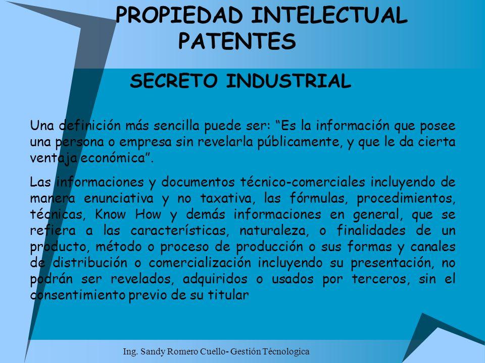 Ing. Sandy Romero Cuello- Gestión Técnologica PROPIEDAD INTELECTUAL PATENTES SECRETO INDUSTRIAL Una definición más sencilla puede ser: Es la informaci