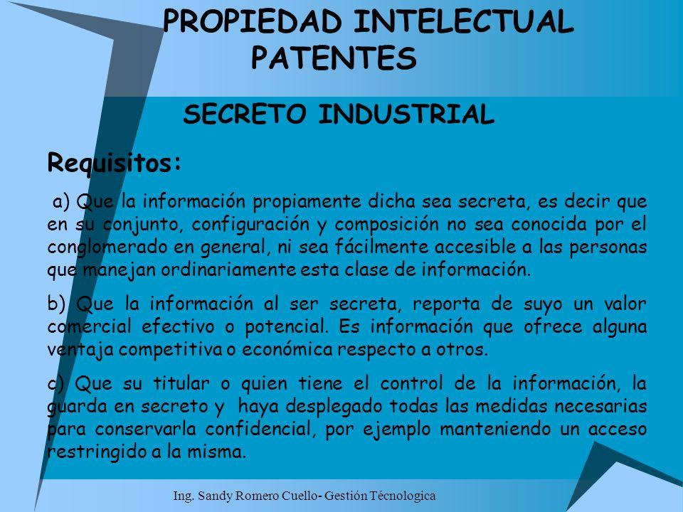 Ing. Sandy Romero Cuello- Gestión Técnologica PROPIEDAD INTELECTUAL PATENTES SECRETO INDUSTRIAL Requisitos: a) Que la información propiamente dicha se