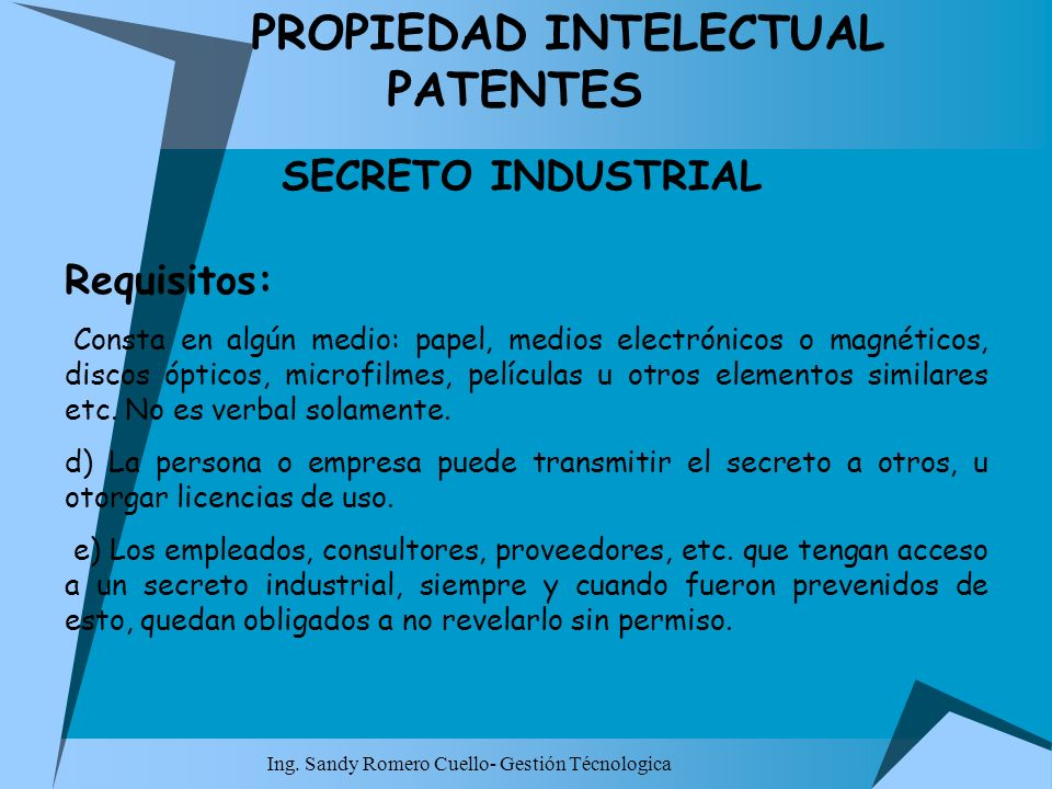 Ing. Sandy Romero Cuello- Gestión Técnologica PROPIEDAD INTELECTUAL PATENTES SECRETO INDUSTRIAL Requisitos: Consta en algún medio: papel, medios elect