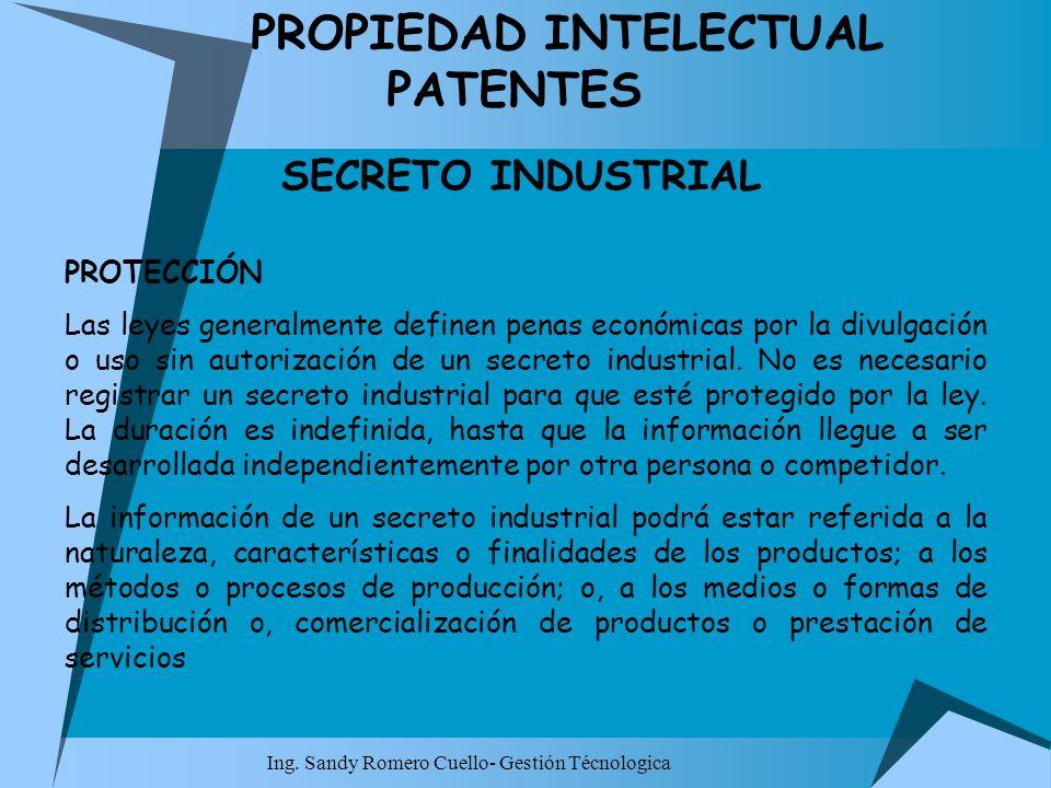 Ing. Sandy Romero Cuello- Gestión Técnologica PROPIEDAD INTELECTUAL PATENTES SECRETO INDUSTRIAL PROTECCIÓN Las leyes generalmente definen penas económ