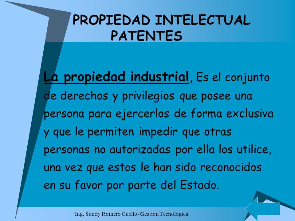 Ing. Sandy Romero Cuello- Gestión Técnologica PROPIEDAD INTELECTUAL PATENTES La propiedad industrial, Es el conjunto de derechos y privilegios que pos