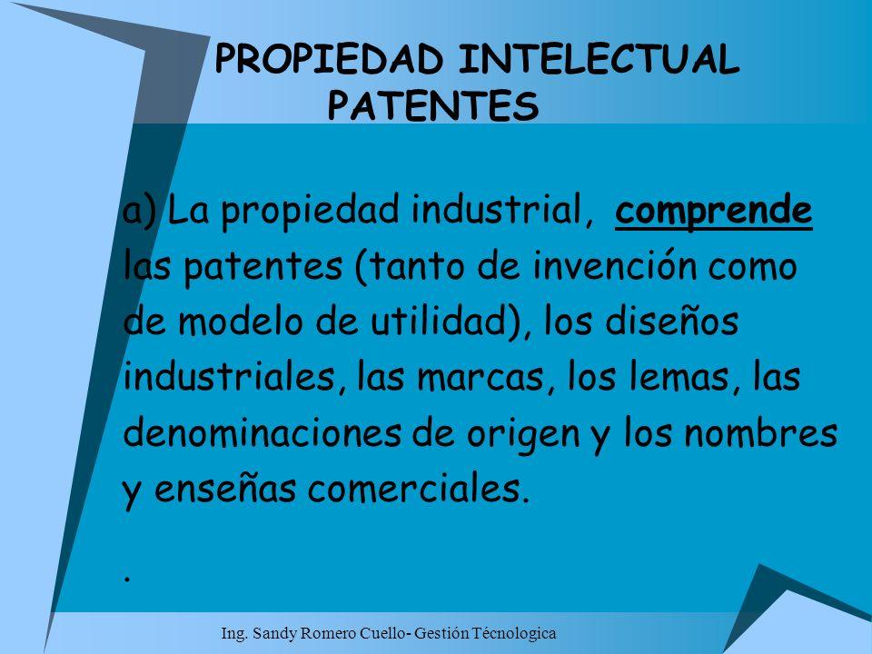 Ing. Sandy Romero Cuello- Gestión Técnologica PROPIEDAD INTELECTUAL PATENTES a) La propiedad industrial, comprende las patentes (tanto de invención co