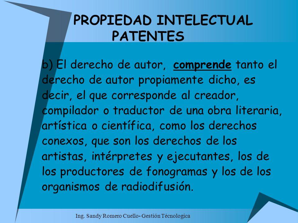 Ing. Sandy Romero Cuello- Gestión Técnologica PROPIEDAD INTELECTUAL PATENTES b) El derecho de autor, comprende tanto el derecho de autor propiamente d