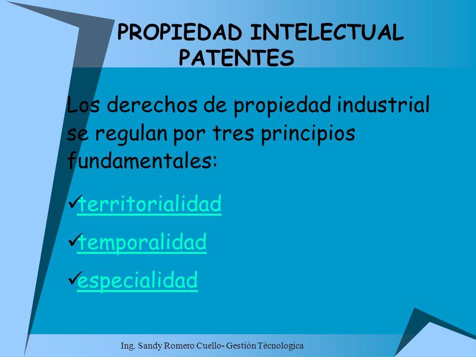 Ing. Sandy Romero Cuello- Gestión Técnologica PROPIEDAD INTELECTUAL PATENTES Los derechos de propiedad industrial se regulan por tres principios funda