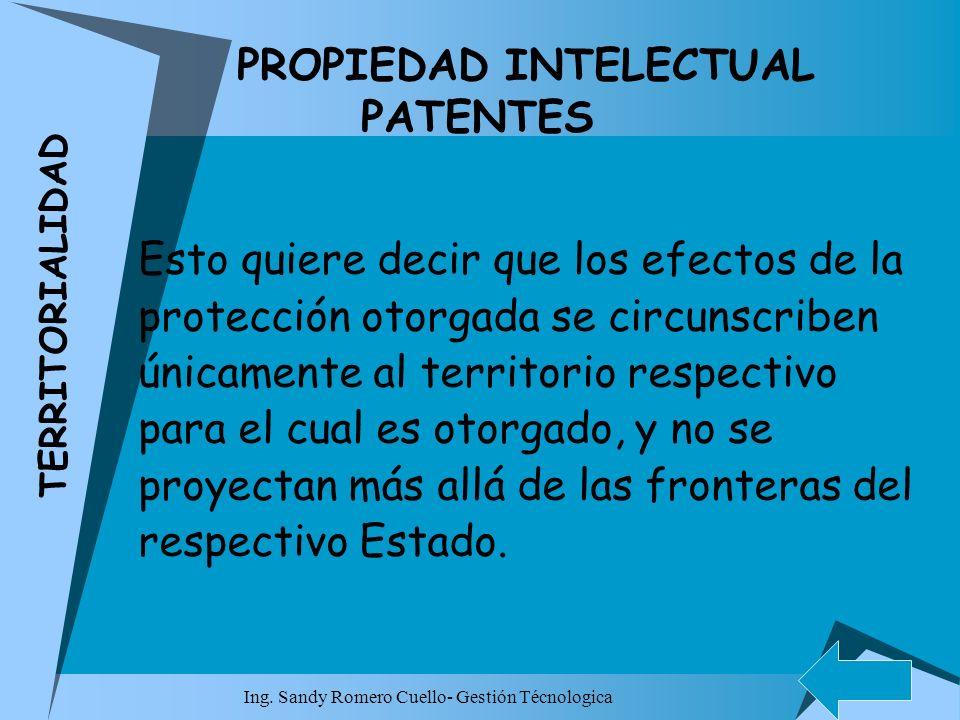 Ing. Sandy Romero Cuello- Gestión Técnologica PROPIEDAD INTELECTUAL PATENTES Esto quiere decir que los efectos de la protección otorgada se circunscri