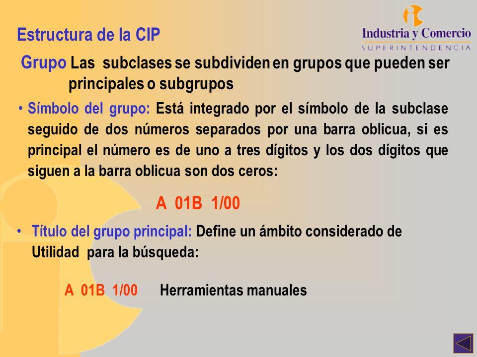 Estructura de la CIP Grupo Símbolo del subgrupo: Está integrado por el símbolo de la subclase seguido del número de su grupo principal (de uno a tres dígitos), de la barra oblicua y de un número de al menos dos dígitos distintos de cero: A 01B 1/24 Título del subgrupo: Define el ámbito de manera más exacta: A 01B 1/00Herramientas manuales A 01B 1/24Para el tratamiento de praderas o céspedes