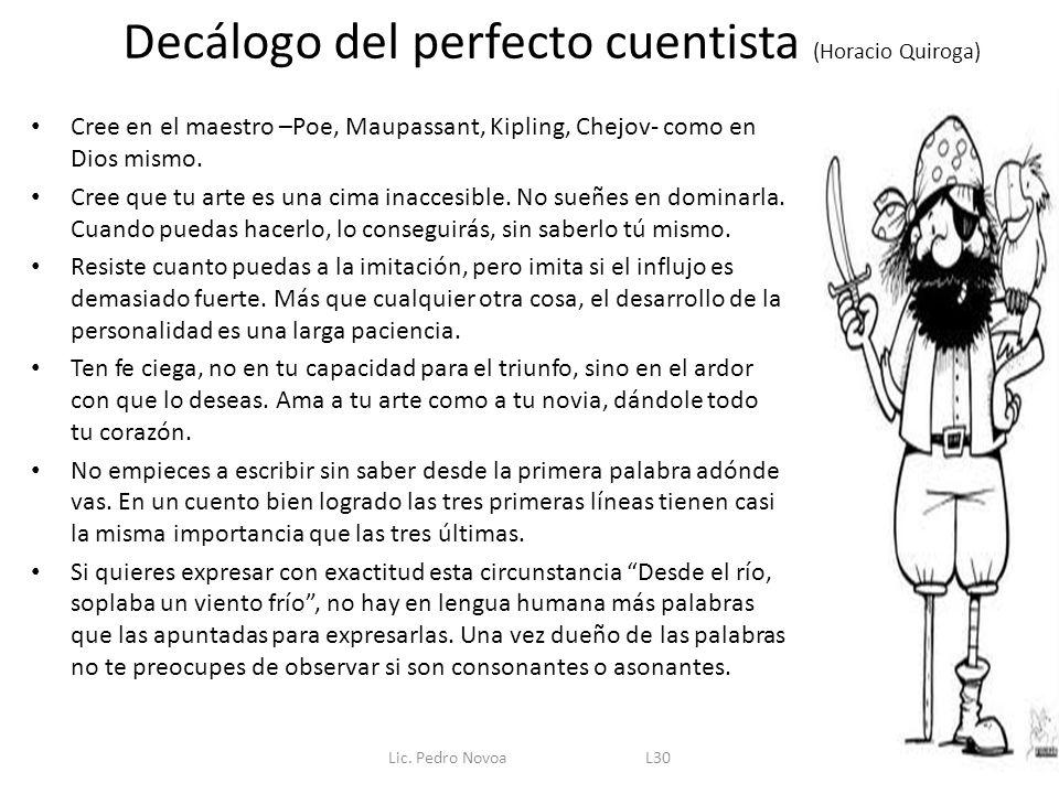 Decálogo del perfecto cuentista (Horacio Quiroga) Cree en el maestro –Poe, Maupassant, Kipling, Chejov- como en Dios mismo. Cree que tu arte es una ci