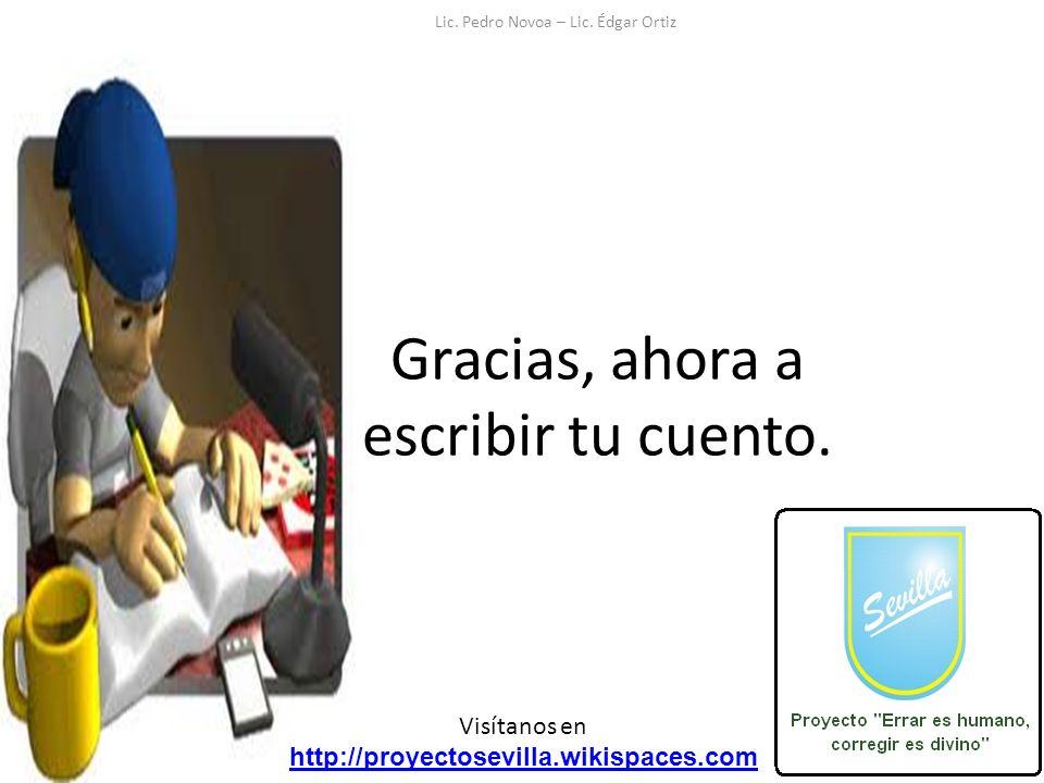 Gracias, ahora a escribir tu cuento. Visítanos en http://proyectosevilla.wikispaces.com Lic. Pedro Novoa – Lic. Édgar Ortiz