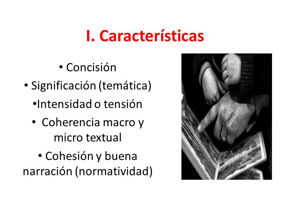 I. Características Concisión Significación (temática) Intensidad o tensión Coherencia macro y micro textual Cohesión y buena narración (normatividad)