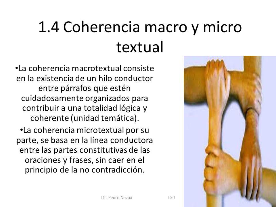1.4 Coherencia macro y micro textual La coherencia macrotextual consiste en la existencia de un hilo conductor entre párrafos que estén cuidadosamente