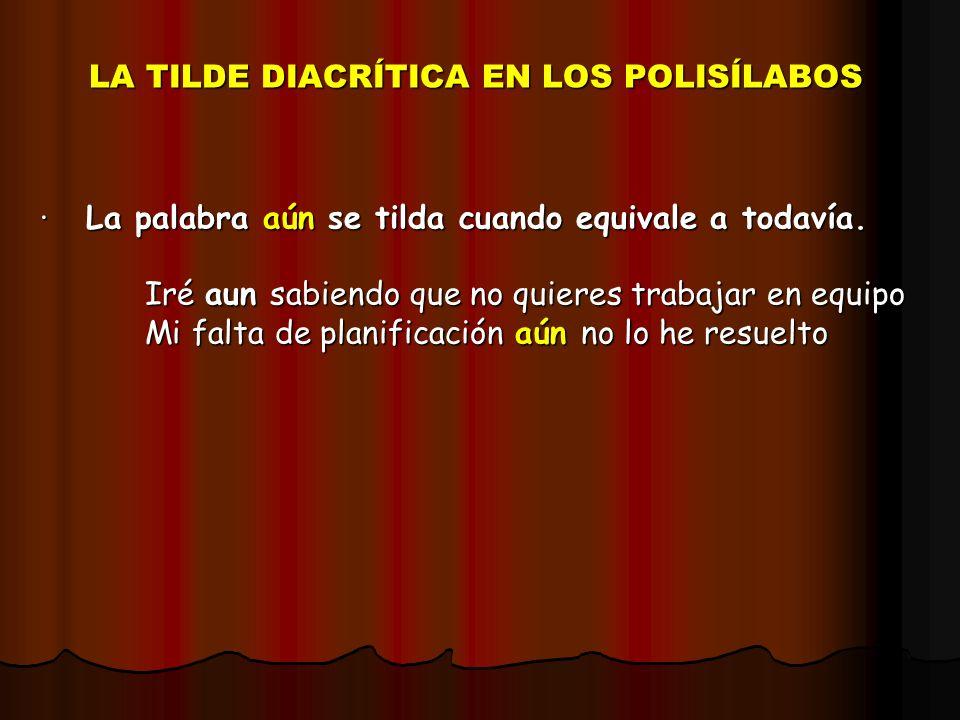 LA TILDE DIACRÍTICA EN LOS POLISÍLABOS · La palabra aún se tilda cuando equivale a todavía. Iré aun sabiendo que no quieres trabajar en equipo Iré aun