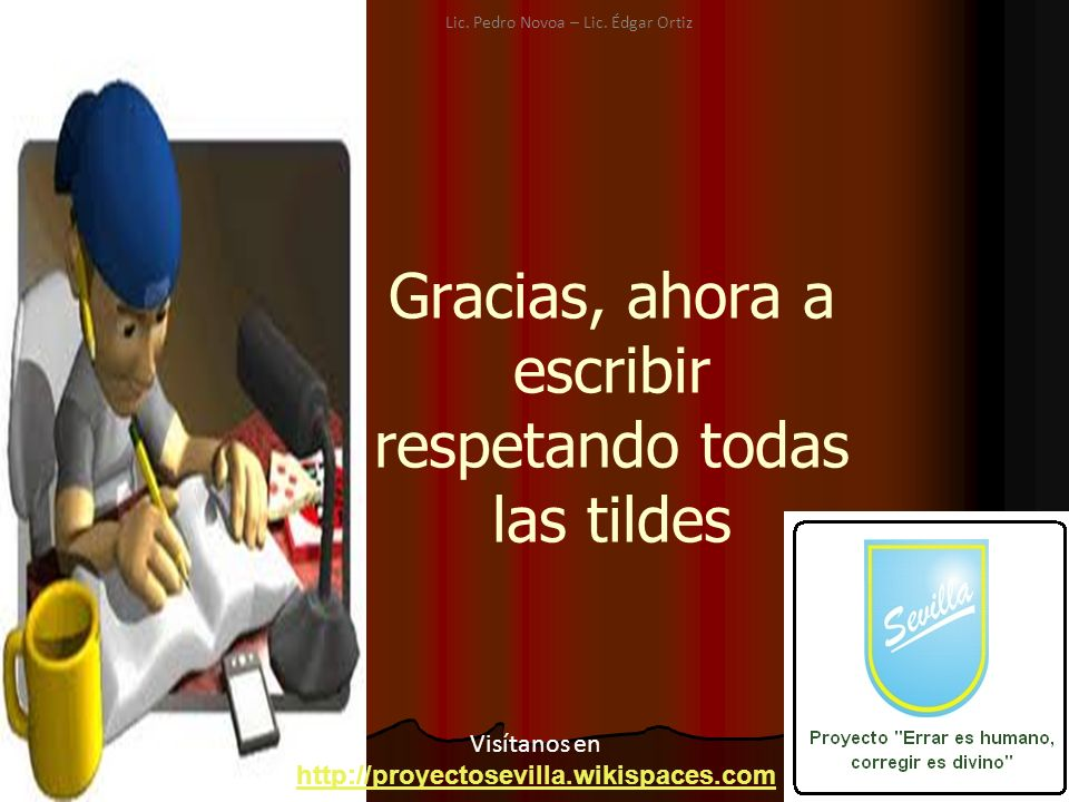 Gracias, ahora a escribir respetando todas las tildes Visítanos en http://proyectosevilla.wikispaces.com Lic. Pedro Novoa – Lic. Édgar Ortiz