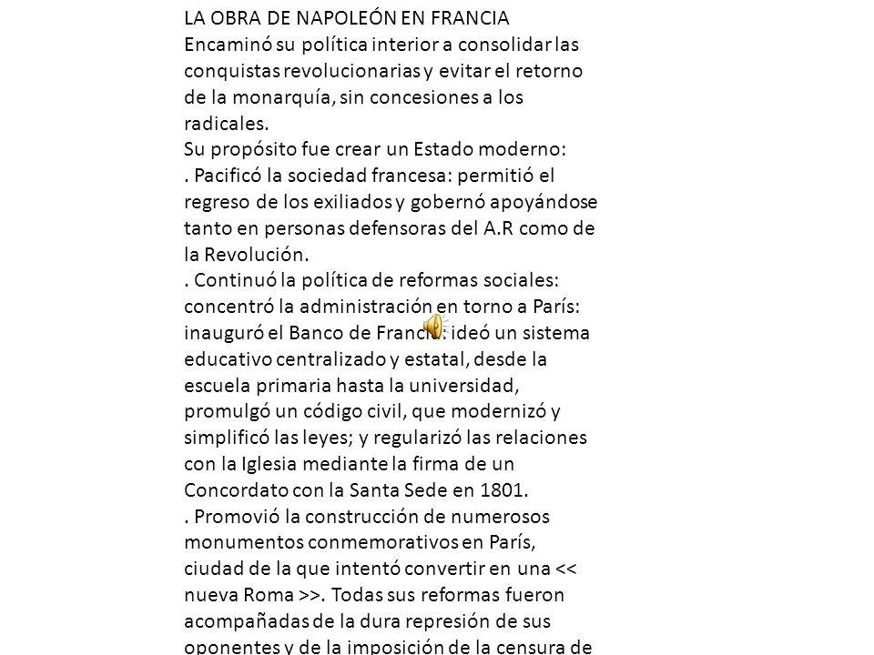LA OBRA DE NAPOLEÓN EN FRANCIA Encaminó su política interior a consolidar las conquistas revolucionarias y evitar el retorno de la monarquía, sin conc