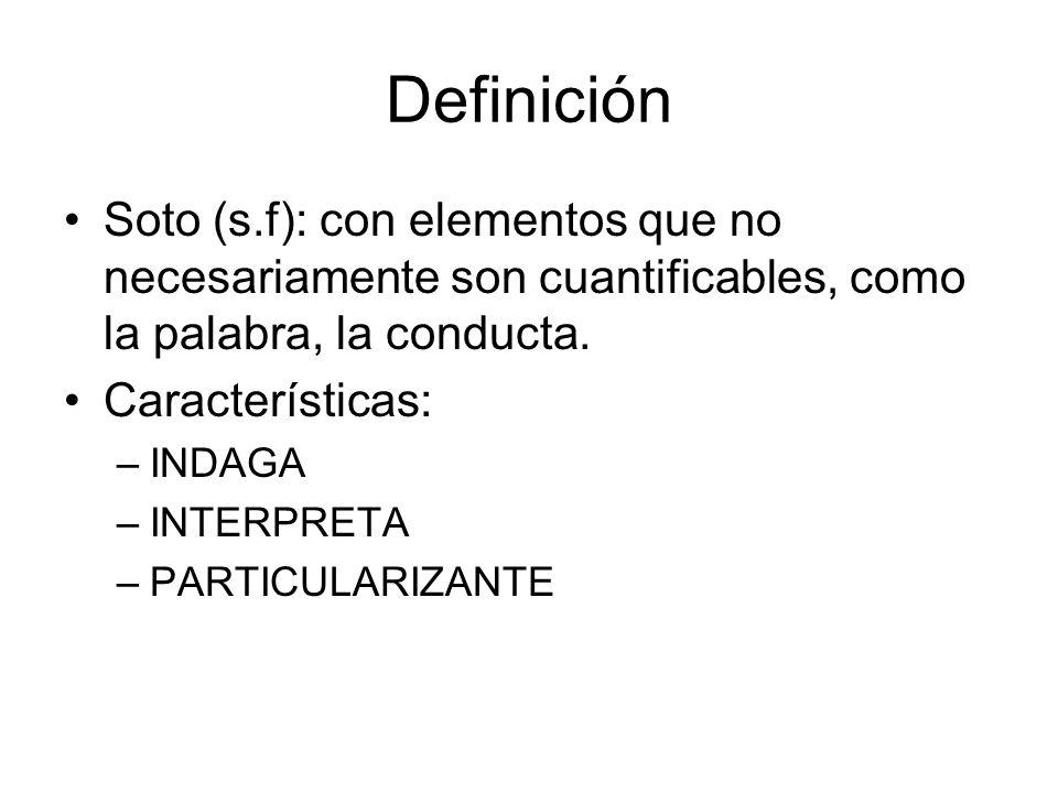 Definición Soto (s.f): con elementos que no necesariamente son cuantificables, como la palabra, la conducta. Características: –INDAGA –INTERPRETA –PAR