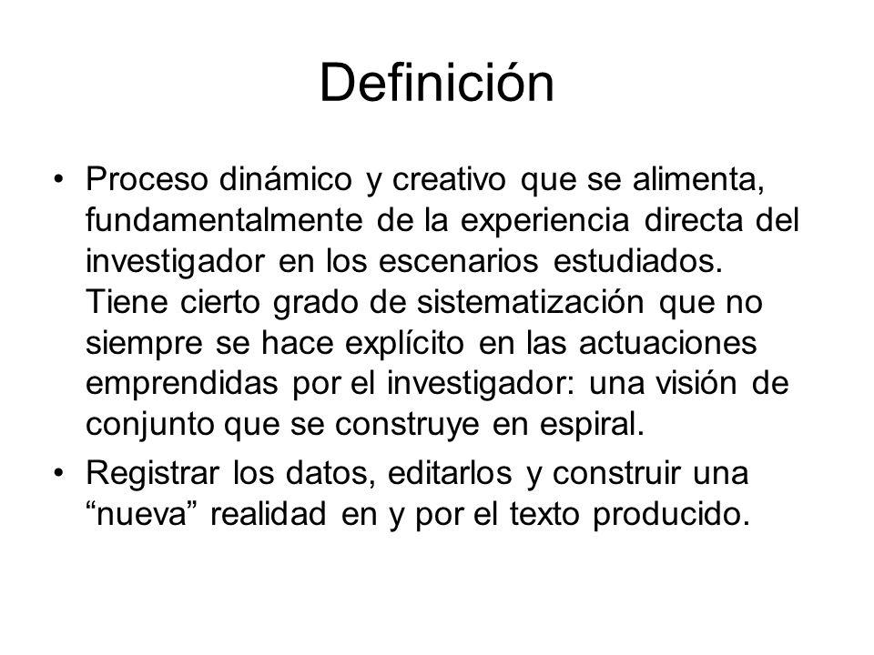 Definición Proceso dinámico y creativo que se alimenta, fundamentalmente de la experiencia directa del investigador en los escenarios estudiados. Tien
