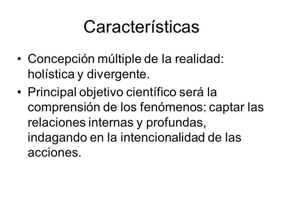Características Concepción múltiple de la realidad: holística y divergente. Principal objetivo científico será la comprensión de los fenómenos: captar