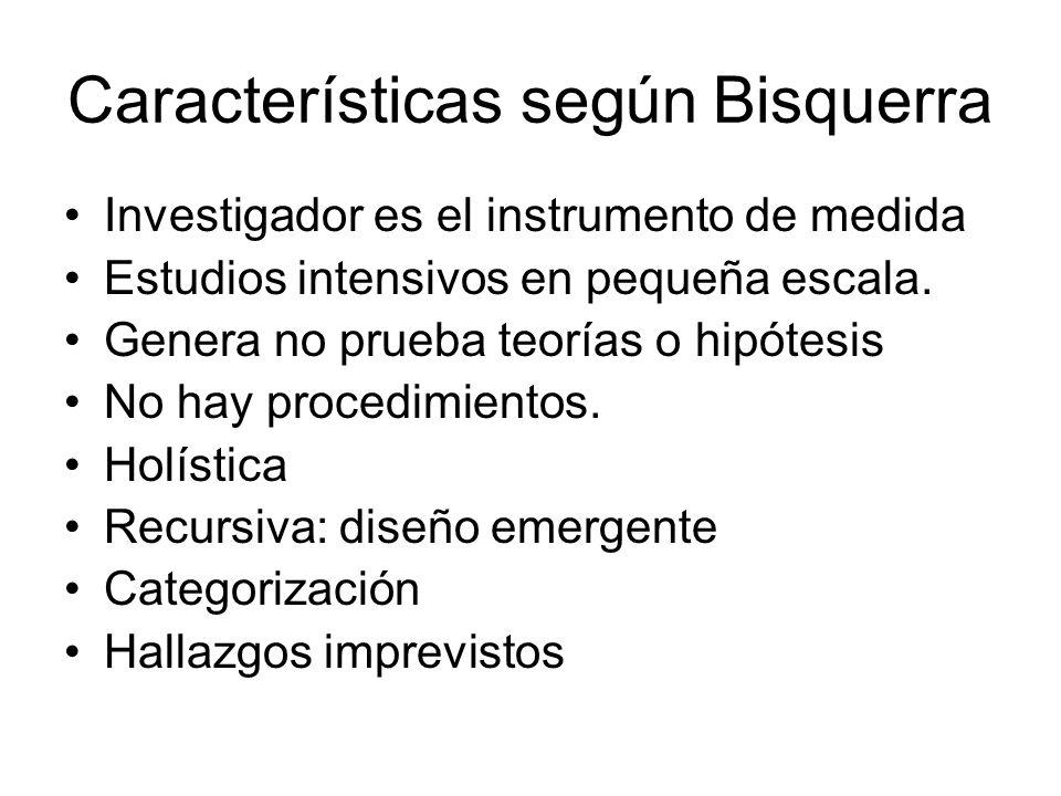 Características según Bisquerra Investigador es el instrumento de medida Estudios intensivos en pequeña escala. Genera no prueba teorías o hipótesis N