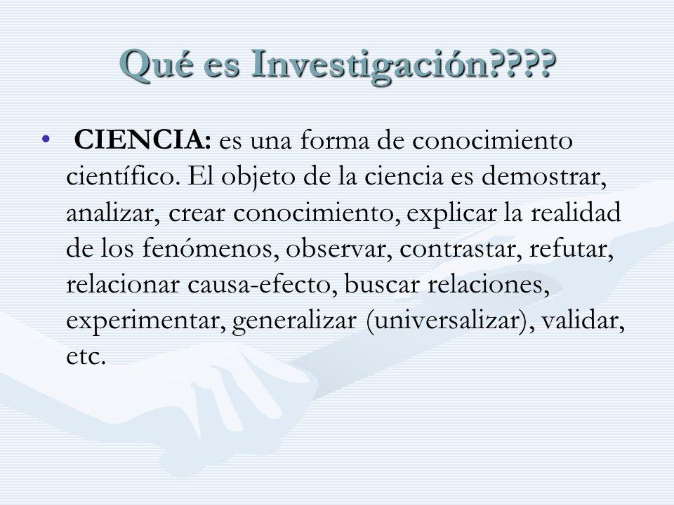 Qué es Investigación???? CIENCIA: es una forma de conocimiento científico. El objeto de la ciencia es demostrar, analizar, crear conocimiento, explica