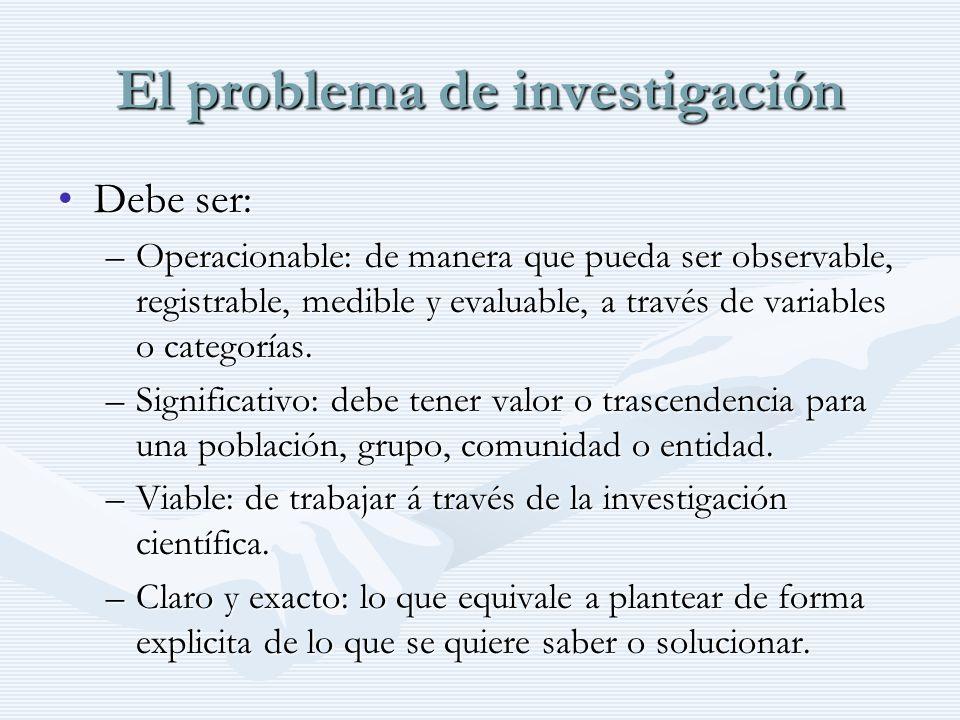 El problema de investigación Debe ser:Debe ser: –Operacionable: de manera que pueda ser observable, registrable, medible y evaluable, a través de vari