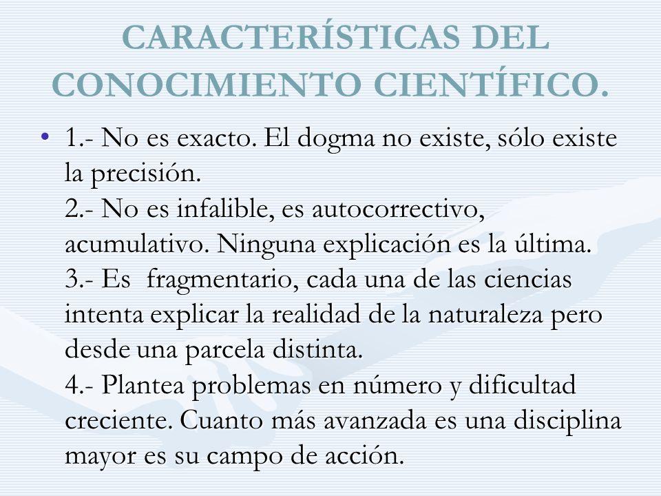 CARACTERÍSTICAS DEL CONOCIMIENTO CIENTÍFICO. 1.- No es exacto. El dogma no existe, sólo existe la precisión. 2.- No es infalible, es autocorrectivo, a