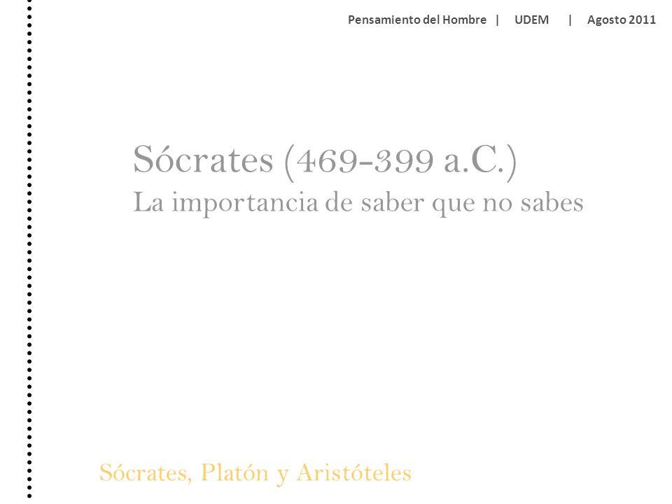 Sócrates, Platón y Aristóteles Pensamiento del Hombre | UDEM | Agosto 2011 Sócrates (469-399 a.C.) La importancia de saber que no sabes