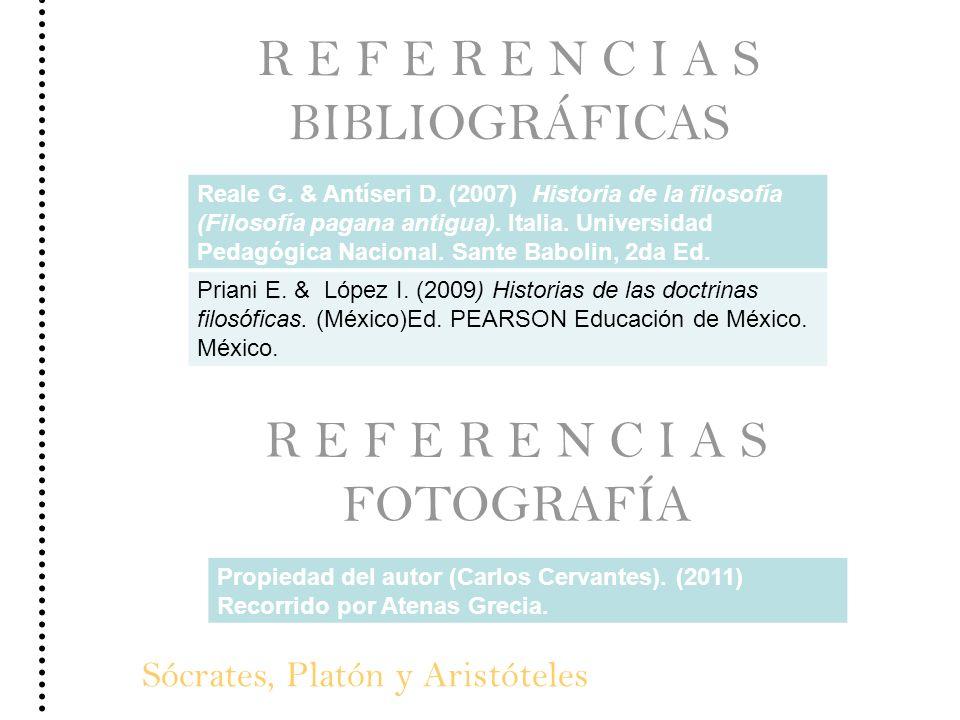 Sócrates, Platón y Aristóteles R E F E R E N C I A S BIBLIOGRÁFICAS Reale G. & Antíseri D. (2007) Historia de la filosofía (Filosofía pagana antigua).