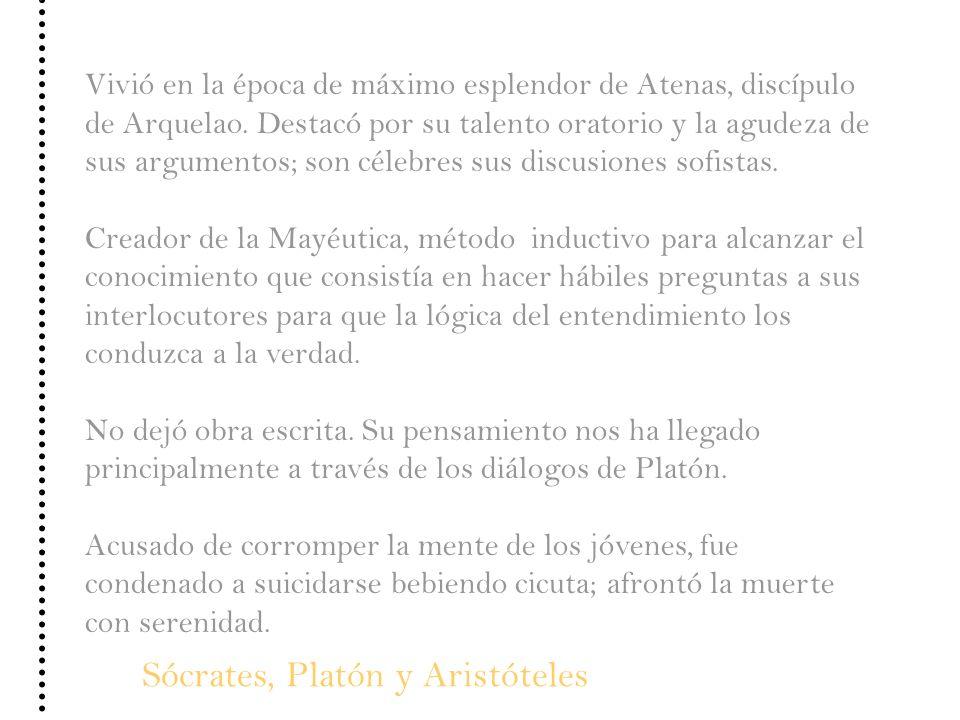 Sócrates, Platón y Aristóteles Vivió en la época de máximo esplendor de Atenas, discípulo de Arquelao. Destacó por su talento oratorio y la agudeza de