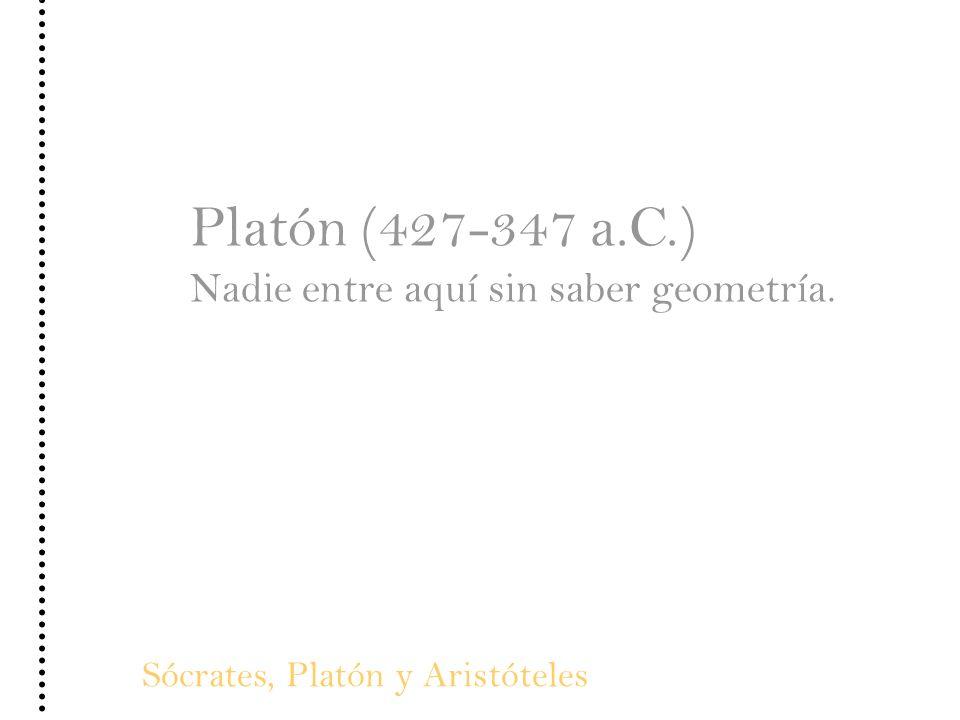Sócrates, Platón y Aristóteles Platón (427-347 a.C.) Nadie entre aquí sin saber geometría.