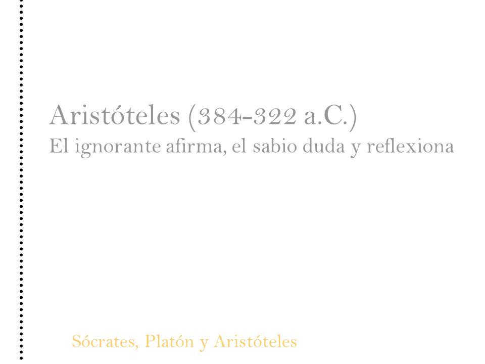 Sócrates, Platón y Aristóteles Aristóteles (384-322 a.C.) El ignorante afirma, el sabio duda y reflexiona