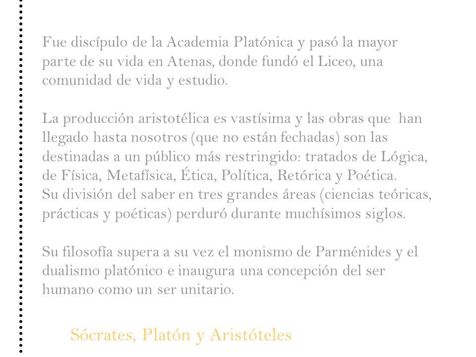 Sócrates, Platón y Aristóteles Fue discípulo de la Academia Platónica y pasó la mayor parte de su vida en Atenas, donde fundó el Liceo, una comunidad