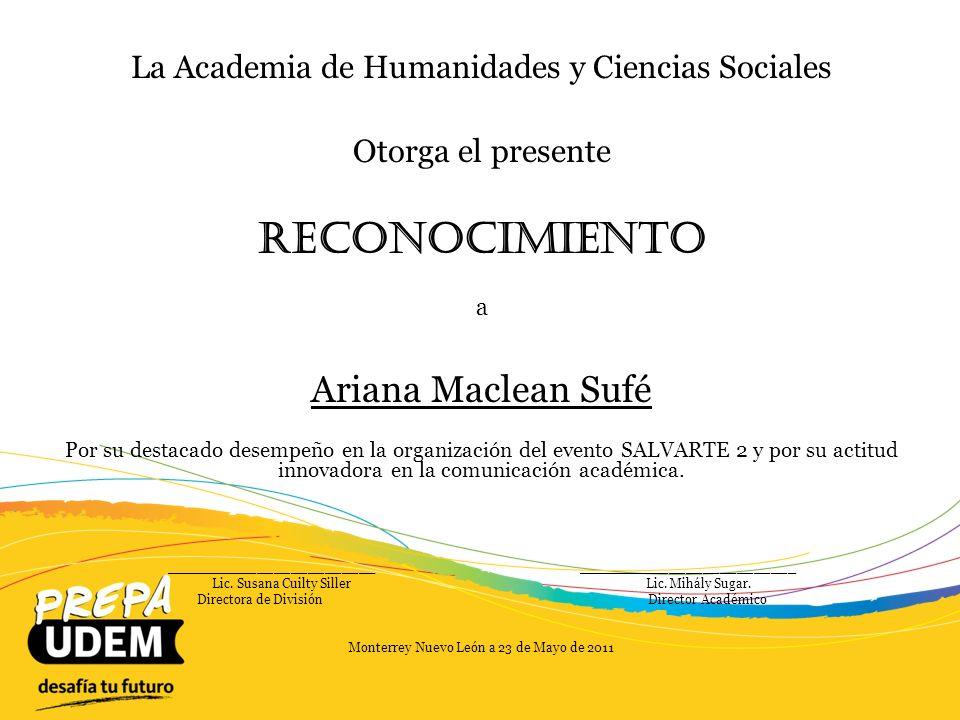 La Academia de Humanidades y Ciencias Sociales Otorga el presente Reconocimiento a Marcela Ramírez Tamez Por su destacado desempeño como Jefe de Materia y por su excelencia como coordinadora del evento UDEMUN y su participación en el evento SICADI y la organización del Viaje de Estudios a la Ciudad de México durante el año 2010/2011.