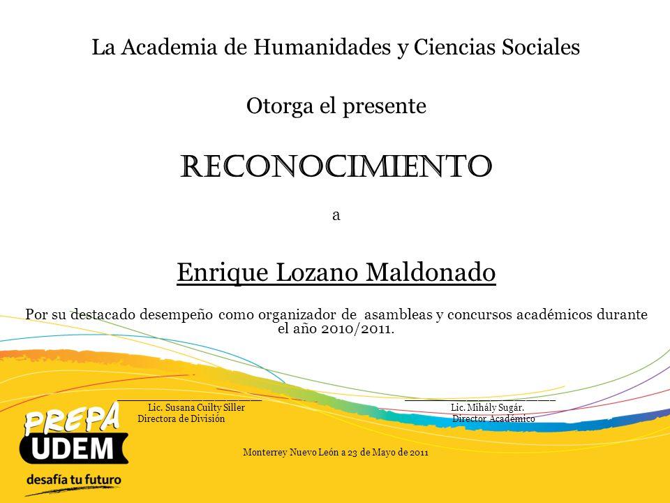 La Academia de Humanidades y Ciencias Sociales Otorga el presente Reconocimiento a Esther Martha De keratry Cárdenas Por su destacado desempeño como Jefe de Materia y por su excelencia como coordinadora de los eventos UDEMUN y SICADI y por su participación en la realización del Viaje de Estudios a la Ciudad de México durante el año 2010/2011.