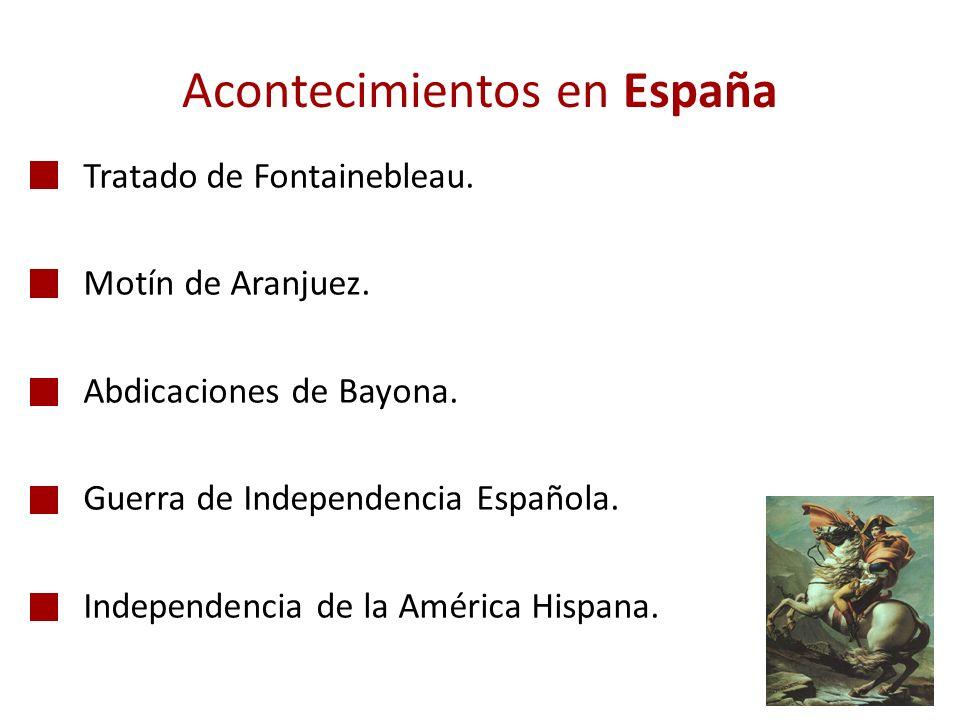 Acontecimientos en España -Tratado de Fontainebleau. -Motín de Aranjuez. -Abdicaciones de Bayona. -Guerra de Independencia Española. -Independencia de