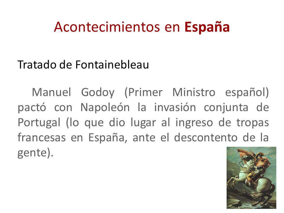 Acontecimientos en España Tratado de Fontainebleau Manuel Godoy (Primer Ministro español) pactó con Napoleón la invasión conjunta de Portugal (lo que