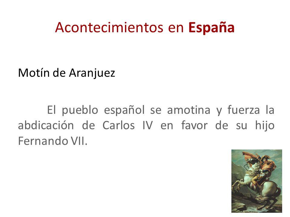 Acontecimientos en España Motín de Aranjuez El pueblo español se amotina y fuerza la abdicación de Carlos IV en favor de su hijo Fernando VII.