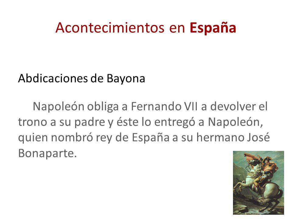 Acontecimientos en España Abdicaciones de Bayona Napoleón obliga a Fernando VII a devolver el trono a su padre y éste lo entregó a Napoleón, quien nom