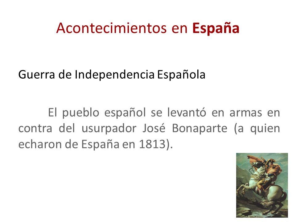 Acontecimientos en España Guerra de Independencia Española El pueblo español se levantó en armas en contra del usurpador José Bonaparte (a quien echar