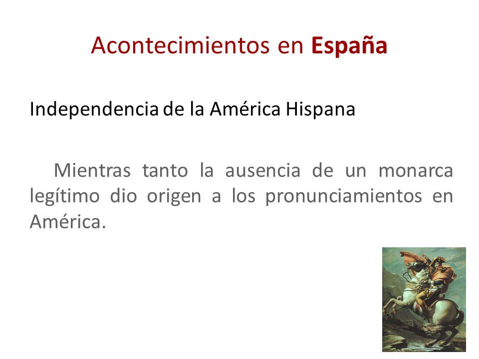 Acontecimientos en España Independencia de la América Hispana Mientras tanto la ausencia de un monarca legítimo dio origen a los pronunciamientos en A