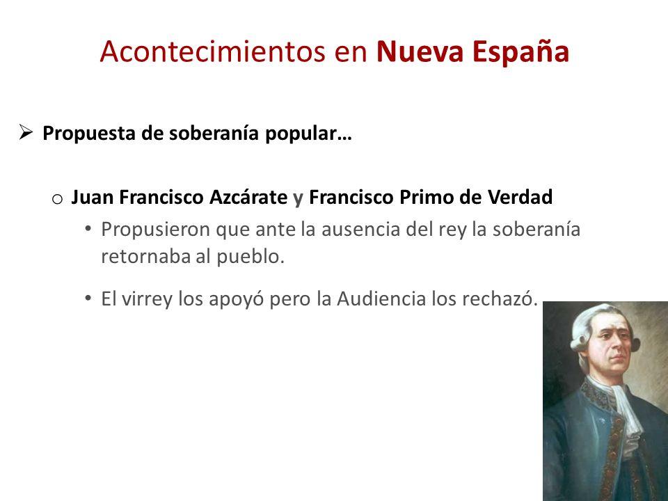 Acontecimientos en Nueva España Propuesta de soberanía popular… o Juan Francisco Azcárate y Francisco Primo de Verdad Propusieron que ante la ausencia