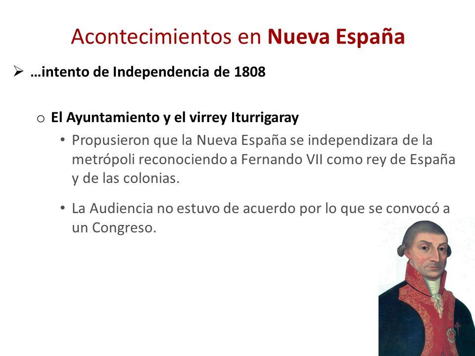 Acontecimientos en Nueva España …intento de Independencia de 1808 o El Ayuntamiento y el virrey Iturrigaray Propusieron que la Nueva España se indepen