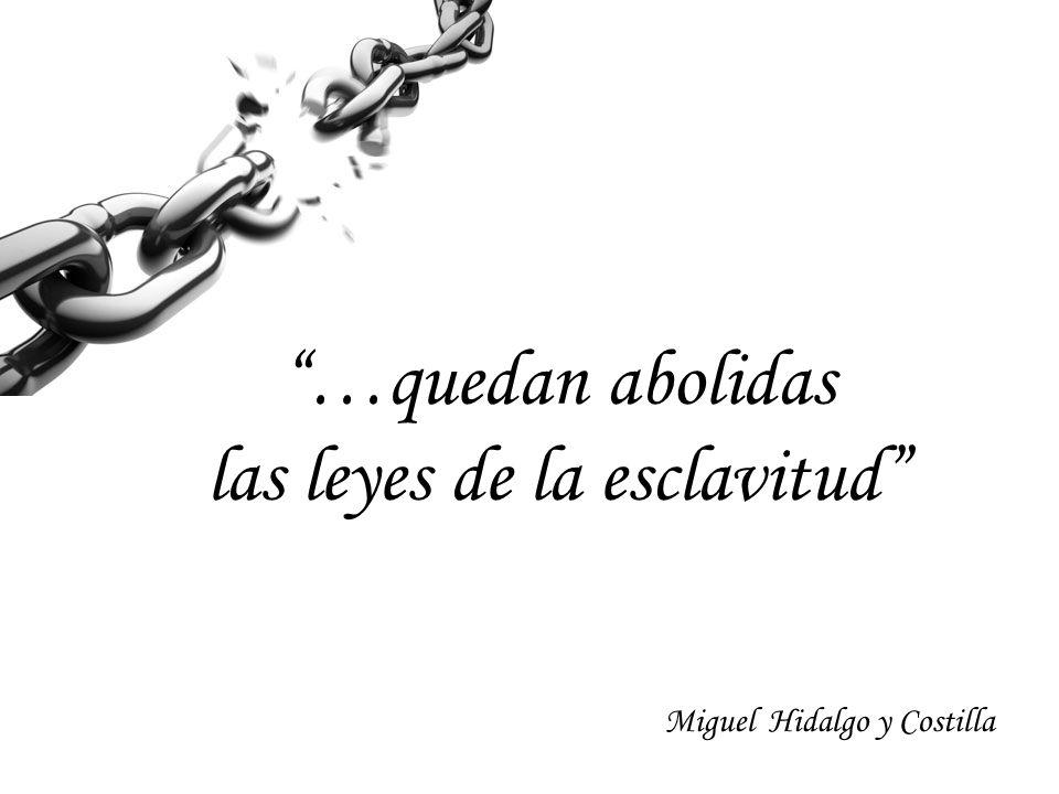 …quedan abolidas las leyes de la esclavitud Miguel Hidalgo y Costilla