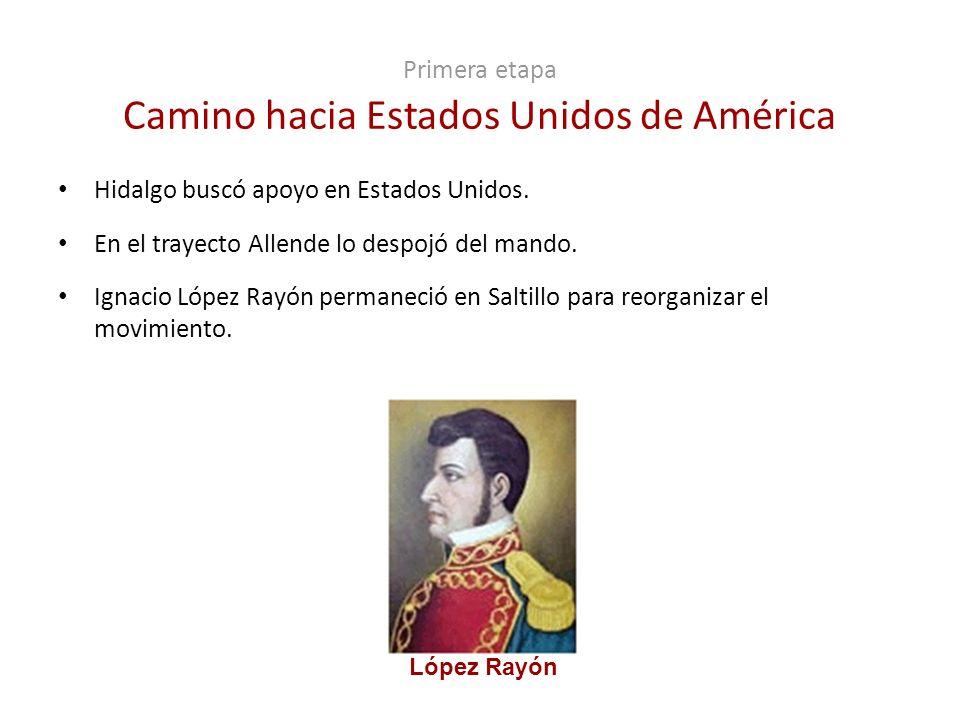 Primera etapa Camino hacia Estados Unidos de América Hidalgo buscó apoyo en Estados Unidos. En el trayecto Allende lo despojó del mando. Ignacio López