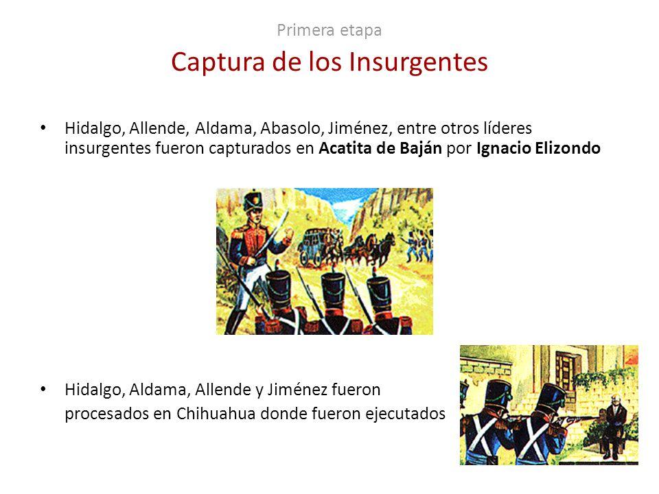 Primera etapa Captura de los Insurgentes Hidalgo, Allende, Aldama, Abasolo, Jiménez, entre otros líderes insurgentes fueron capturados en Acatita de B