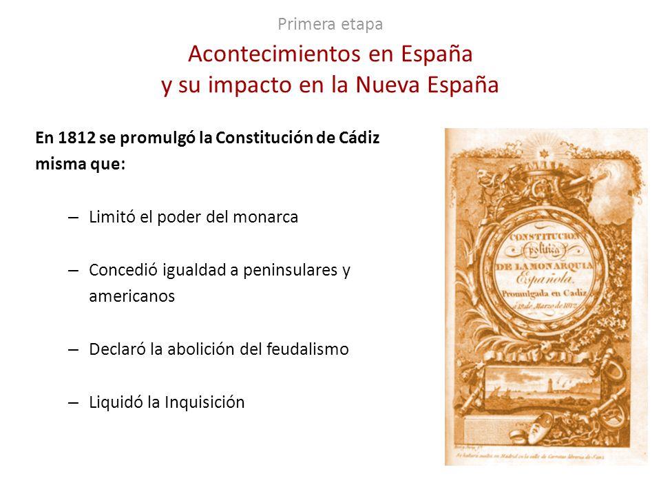 Primera etapa Acontecimientos en España y su impacto en la Nueva España En 1812 se promulgó la Constitución de Cádiz misma que: – Limitó el poder del