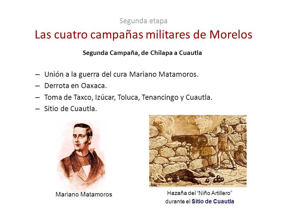 Segunda etapa Las cuatro campañas militares de Morelos Segunda Campaña, de Chilapa a Cuautla – Unión a la guerra del cura Mariano Matamoros. – Derrota