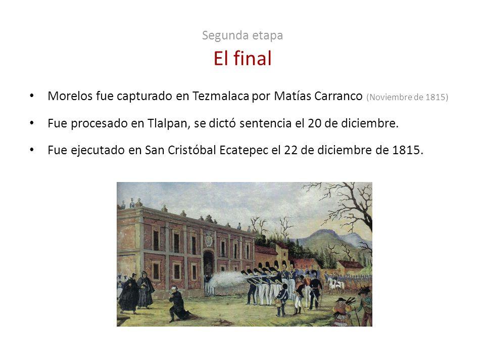 Segunda etapa El final Morelos fue capturado en Tezmalaca por Matías Carranco (Noviembre de 1815) Fue procesado en Tlalpan, se dictó sentencia el 20 d